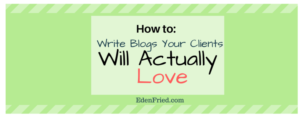how to write blogs your clients will actually love