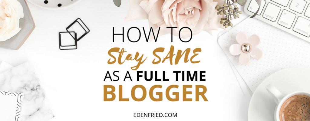 How to Stay Sane as a Full Time Blogger