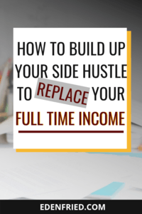 How to Build Up Your Side Hustle to Replace your Full Time Income #sidehustle #extramoney rebel boss ladies edenfried.com