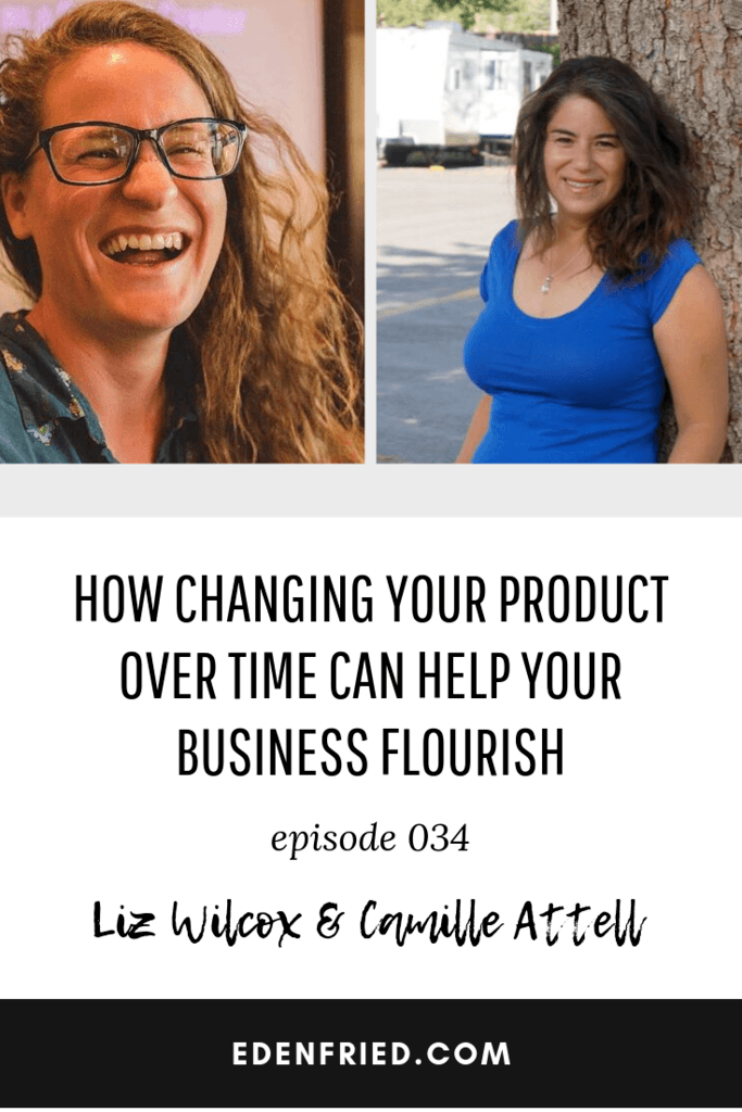 How Changing Your Product Over Time Can Help Your Business Flourish with Liz Wilcox and Camille Attell