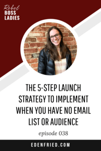 The 5-Step Launch Strategy to Implement When You Have No Email List or Audience with Eden Fried